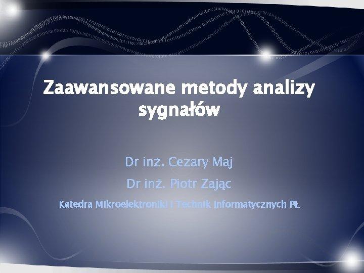 Zaawansowane metody analizy sygnałów Dr inż. Cezary Maj Dr inż. Piotr Zając Katedra Mikroelektroniki
