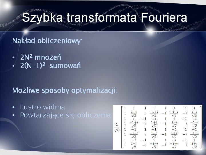 Szybka transformata Fouriera Nakład obliczeniowy: • 2 N 2 mnożeń • 2(N-1)2 sumowań Możliwe