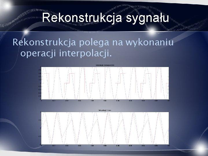Rekonstrukcja sygnału Rekonstrukcja polega na wykonaniu operacji interpolacji.