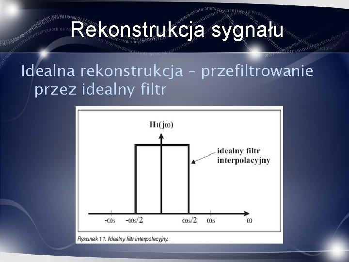 Rekonstrukcja sygnału Idealna rekonstrukcja – przefiltrowanie przez idealny filtr
