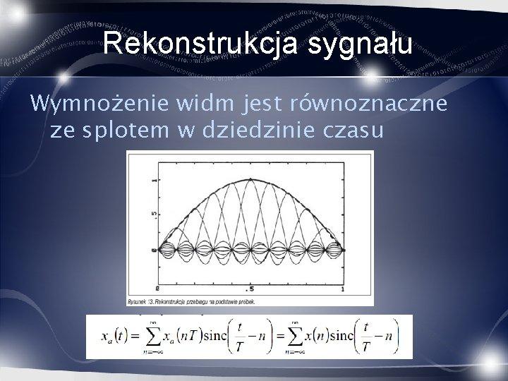 Rekonstrukcja sygnału Wymnożenie widm jest równoznaczne ze splotem w dziedzinie czasu