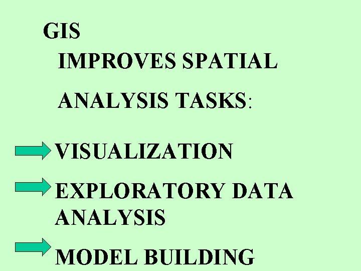 GIS IMPROVES SPATIAL ANALYSIS TASKS: VISUALIZATION EXPLORATORY DATA ANALYSIS MODEL BUILDING