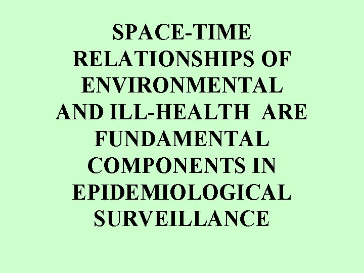 SPACE-TIME RELATIONSHIPS OF ENVIRONMENTAL AND ILL-HEALTH ARE FUNDAMENTAL COMPONENTS IN EPIDEMIOLOGICAL SURVEILLANCE