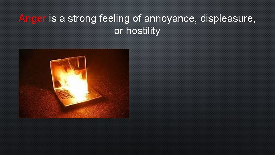 Anger is a strong feeling of annoyance, displeasure, or hostility