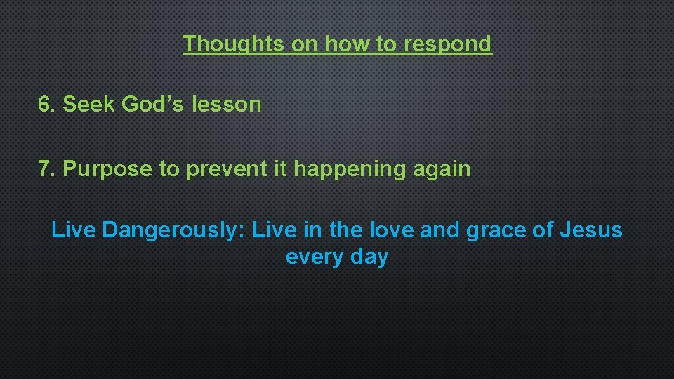Thoughts on how to respond 6. Seek God's lesson 7. Purpose to prevent it