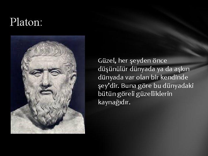 Platon: Güzel, her şeyden önce düşünülür dünyada ya da aşkın dünyada var olan bir