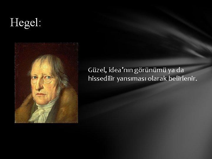 Hegel: Güzel, idea'nın görünümü ya da hissedilir yansıması olarak belirlenir.