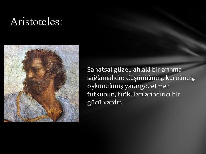 Aristoteles: Sanatsal güzel, ahlaki bir arınma sağlamalıdır: düşünülmüş, kurulmuş, öykünülmüş yarargözetmez tutkunun, tutkuları arındırıcı