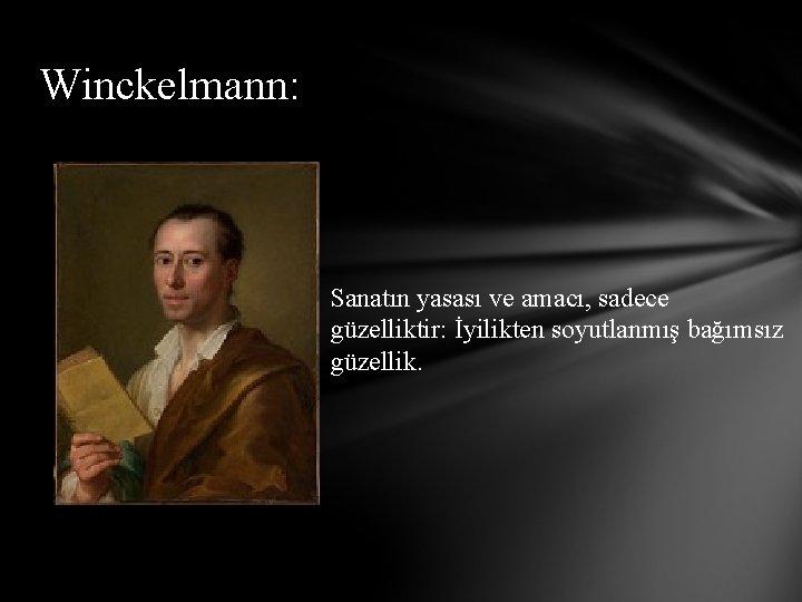 Winckelmann: Sanatın yasası ve amacı, sadece güzelliktir: İyilikten soyutlanmış bağımsız güzellik.