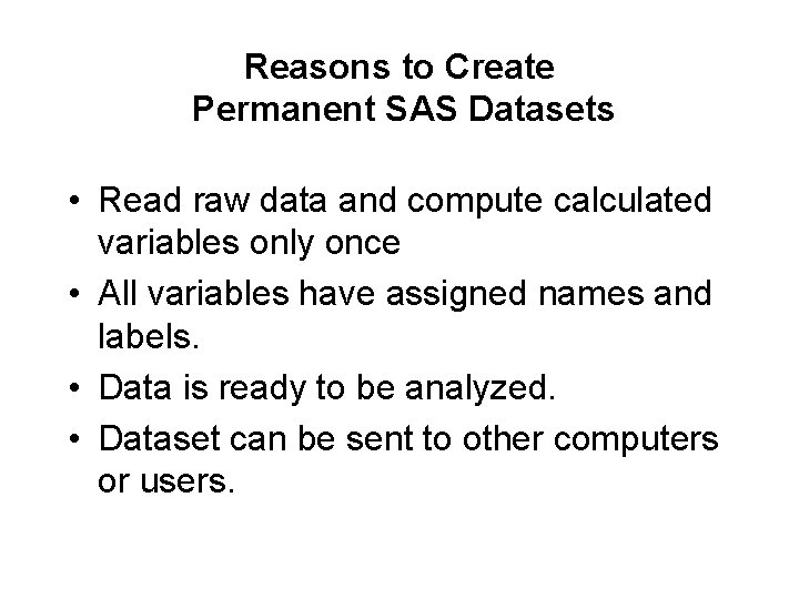 Reasons to Create Permanent SAS Datasets • Read raw data and compute calculated variables