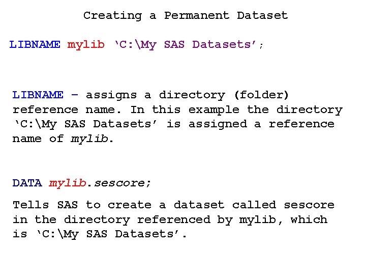Creating a Permanent Dataset LIBNAME mylib 'C: My SAS Datasets'; LIBNAME – assigns a