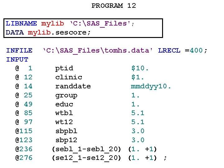 PROGRAM 12 LIBNAME mylib 'C: SAS_Files'; DATA mylib. sescore; INFILE INPUT @ 12 @