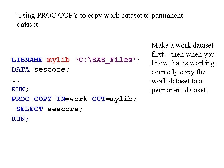 Using PROC COPY to copy work dataset to permanent dataset LIBNAME mylib 'C: SAS_Files';