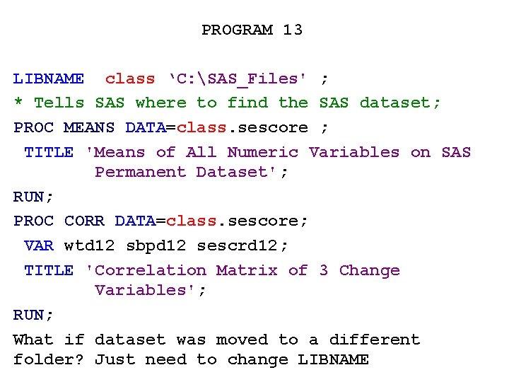 PROGRAM 13 LIBNAME class 'C: SAS_Files' ; * Tells SAS where to find the