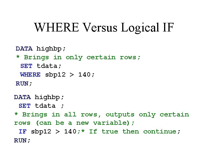 WHERE Versus Logical IF DATA highbp; * Brings in only certain rows; SET tdata;