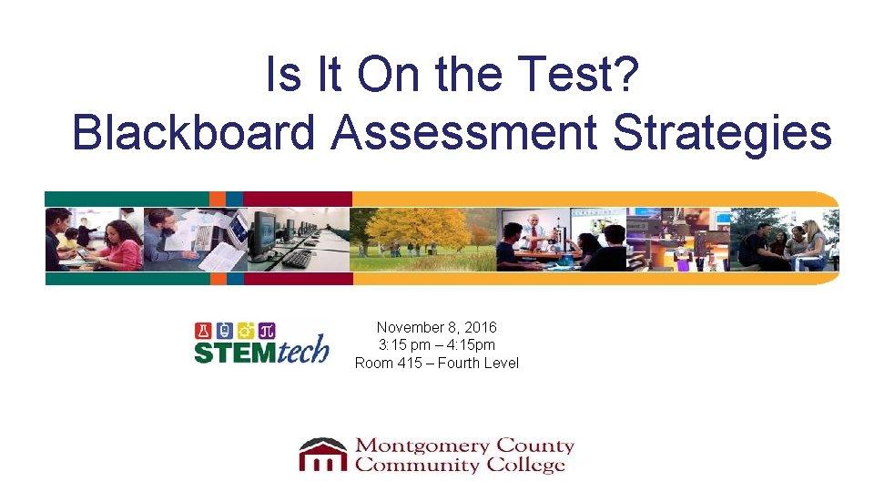 Is It On the Test? Blackboard Assessment Strategies November 8, 2016 3: 15 pm