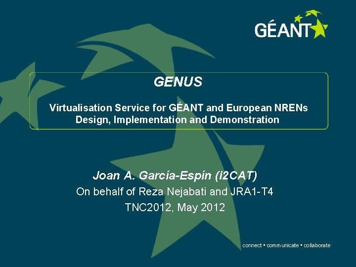 GENUS Virtualisation Service for GÉANT and European NRENs Design, Implementation and Demonstration Joan A.