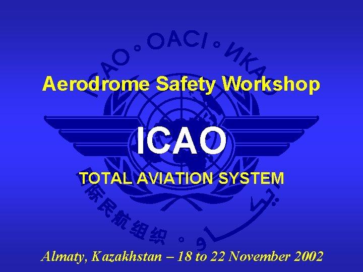 Aerodrome Safety Workshop ICAO TOTAL AVIATION SYSTEM Almaty, Kazakhstan – 18 to 22 November