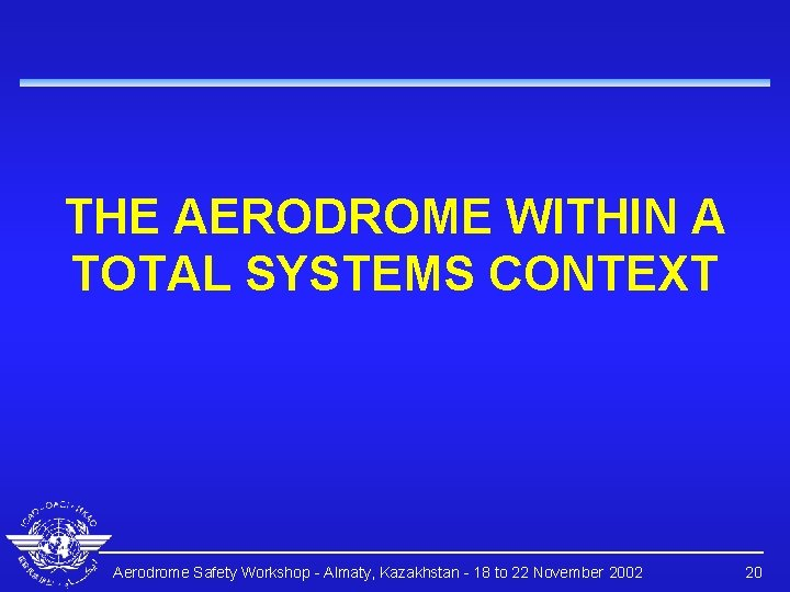 THE AERODROME WITHIN A TOTAL SYSTEMS CONTEXT Aerodrome Safety Workshop - Almaty, Kazakhstan -