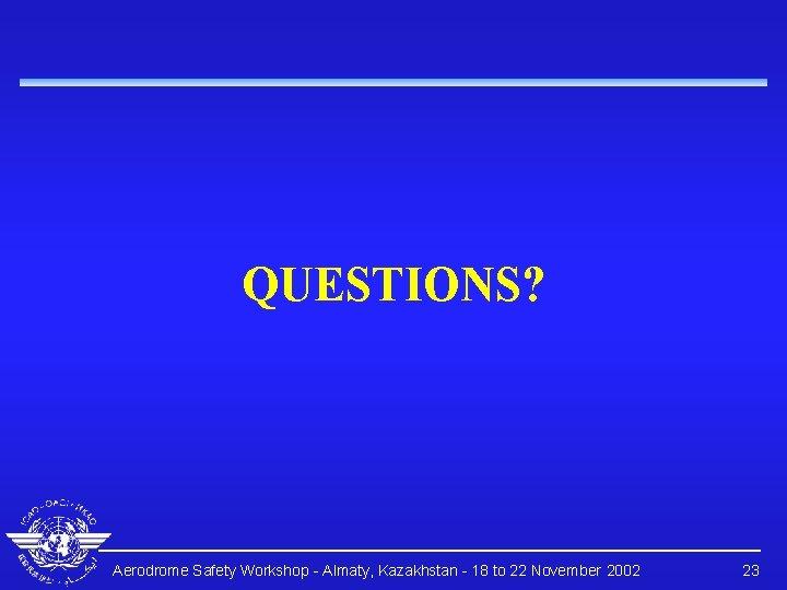 QUESTIONS? Aerodrome Safety Workshop - Almaty, Kazakhstan - 18 to 22 November 2002 23