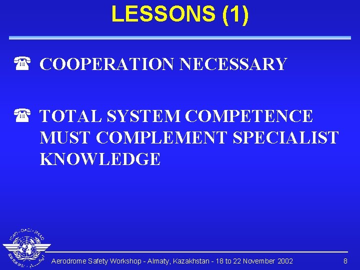 LESSONS (1) ( COOPERATION NECESSARY ( TOTAL SYSTEM COMPETENCE MUST COMPLEMENT SPECIALIST KNOWLEDGE Aerodrome