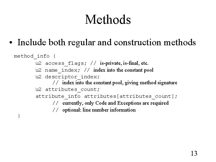 Methods • Include both regular and construction methods method_info { u 2 access_flags; //