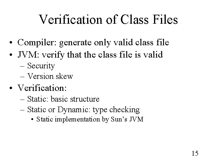 Verification of Class Files • Compiler: generate only valid class file • JVM: verify