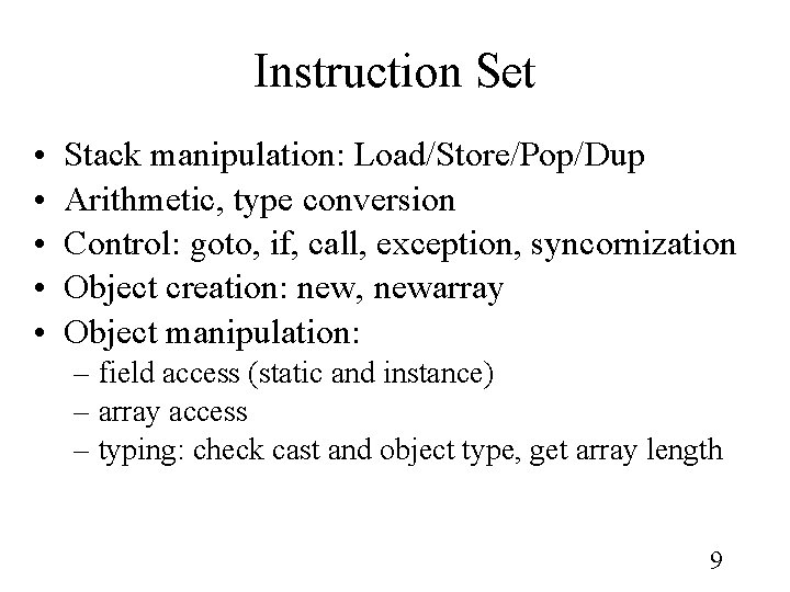 Instruction Set • • • Stack manipulation: Load/Store/Pop/Dup Arithmetic, type conversion Control: goto, if,