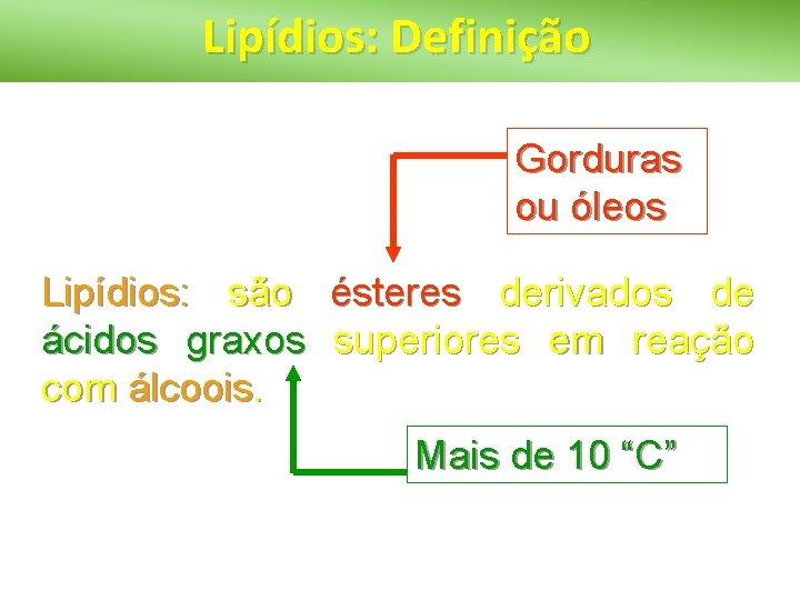 Lipídios: Definição Gorduras ou óleos Lipídios: são ésteres derivados de ácidos graxos superiores em