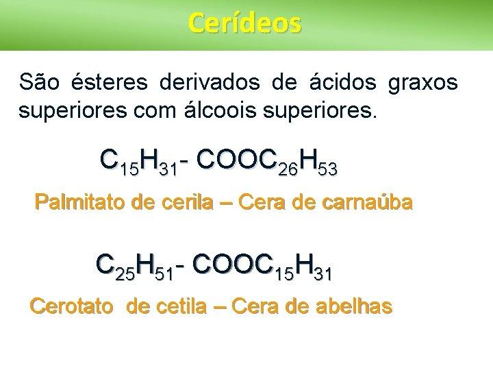 Cerídeos São ésteres derivados de ácidos graxos superiores com álcoois superiores. C 15 H