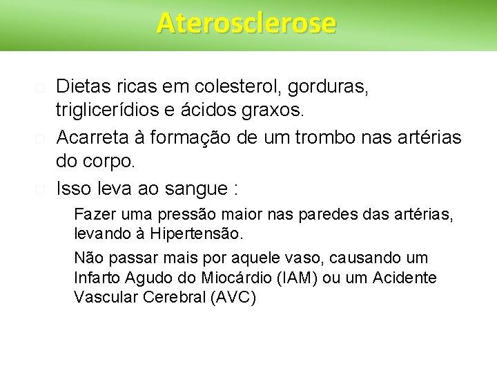Aterosclerose Dietas ricas em colesterol, gorduras, triglicerídios e ácidos graxos. Acarreta à formação de