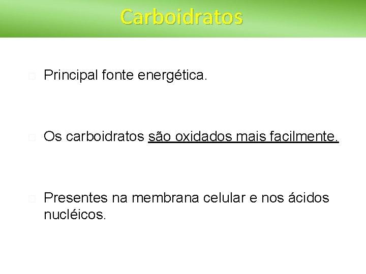 Carboidratos Principal fonte energética. Os carboidratos são oxidados mais facilmente. Presentes na membrana celular