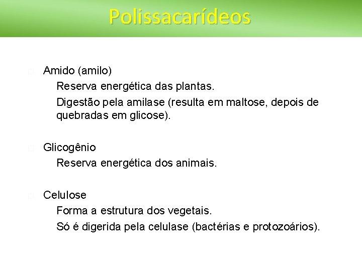 Polissacarídeos � Amido (amilo) � Reserva energética das plantas. � Digestão pela amilase (resulta