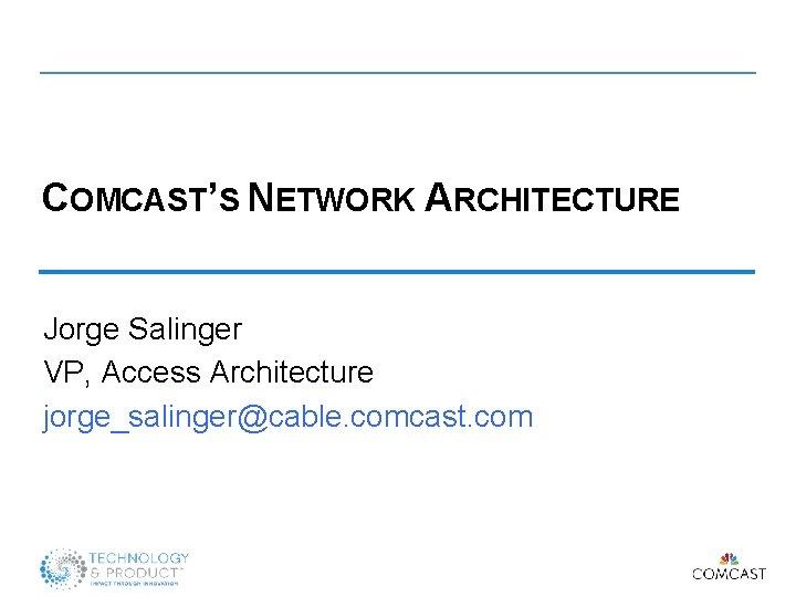 COMCAST'S NETWORK ARCHITECTURE Jorge Salinger VP, Access Architecture jorge_salinger@cable. comcast. com