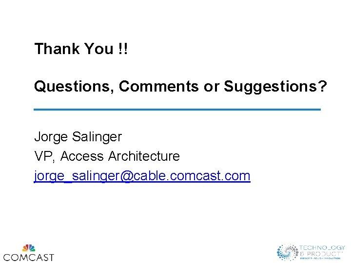 Thank You !! Questions, Comments or Suggestions? Jorge Salinger VP, Access Architecture jorge_salinger@cable. comcast.