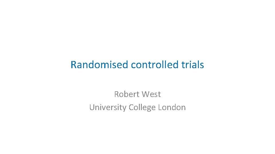 Randomised controlled trials Robert West University College London