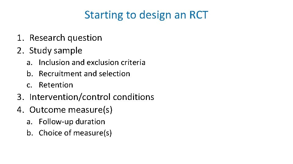 Starting to design an RCT 1. Research question 2. Study sample a. Inclusion and