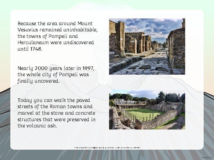 Because the area around Mount Vesuvius remained uninhabitable, the towns of Pompeii and Herculaneum
