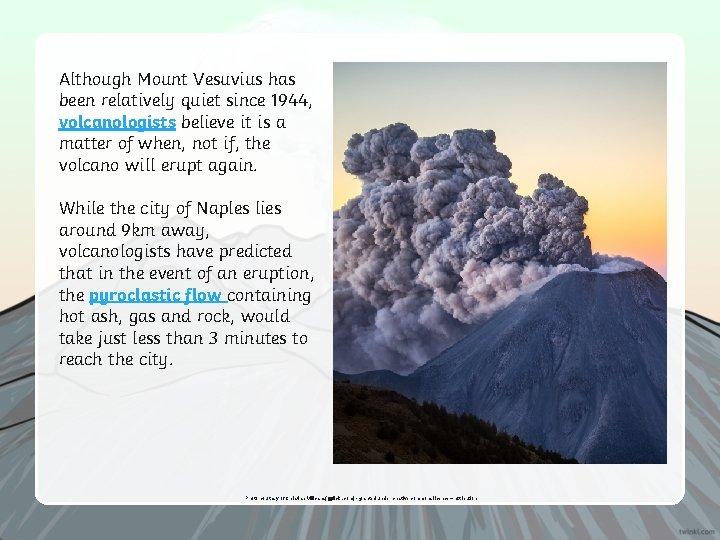 Although Mount Vesuvius has been relatively quiet since 1944, volcanologists believe it is a