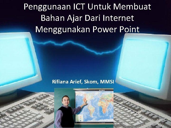 Penggunaan ICT Untuk Membuat Bahan Ajar Dari Internet Menggunakan Power Point Rifiana Arief, Skom,