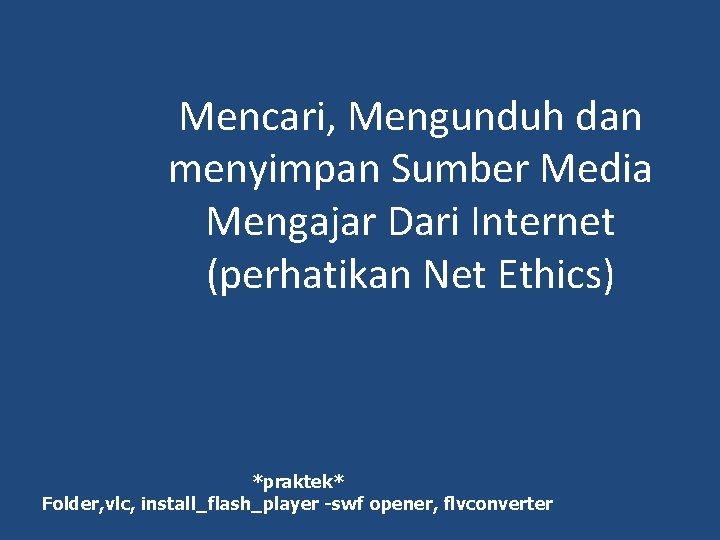 Mencari, Mengunduh dan menyimpan Sumber Media Mengajar Dari Internet (perhatikan Net Ethics) *praktek* Folder,