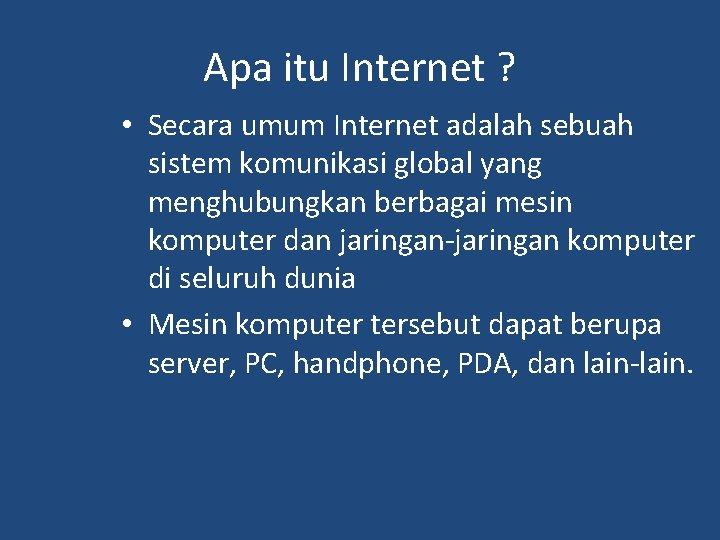 Apa itu Internet ? • Secara umum Internet adalah sebuah sistem komunikasi global yang