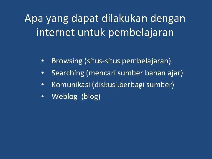 Apa yang dapat dilakukan dengan internet untuk pembelajaran • • Browsing (situs-situs pembelajaran) Searching