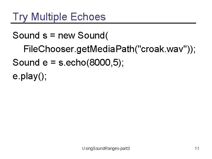"Try Multiple Echoes Sound s = new Sound( File. Chooser. get. Media. Path(""croak. wav""));"