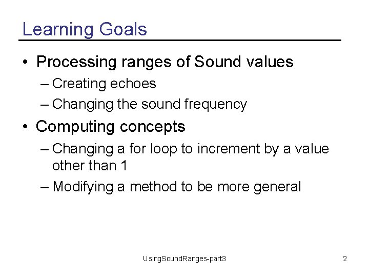 Learning Goals • Processing ranges of Sound values – Creating echoes – Changing the