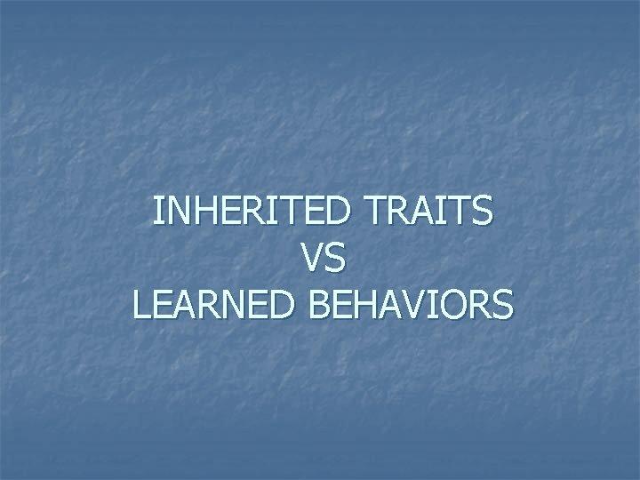 INHERITED TRAITS VS LEARNED BEHAVIORS