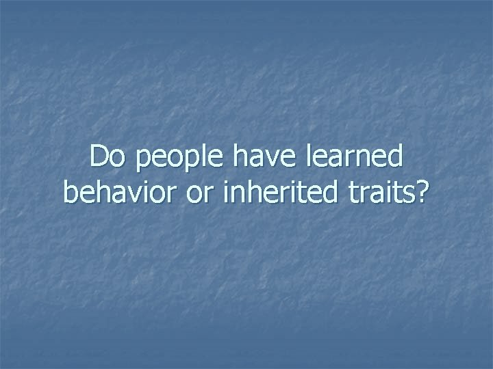 Do people have learned behavior or inherited traits?