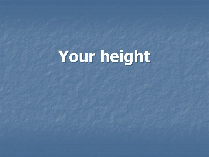 Your height