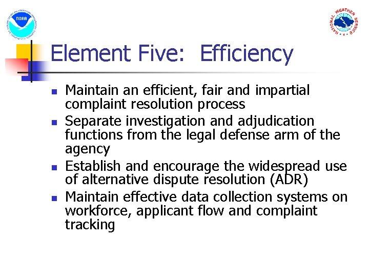 Element Five: Efficiency n n Maintain an efficient, fair and impartial complaint resolution process
