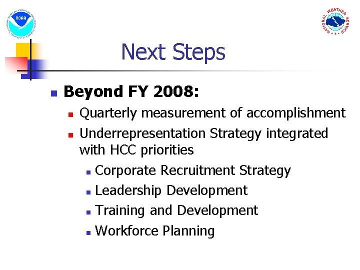 Next Steps n Beyond FY 2008: n n Quarterly measurement of accomplishment Underrepresentation Strategy